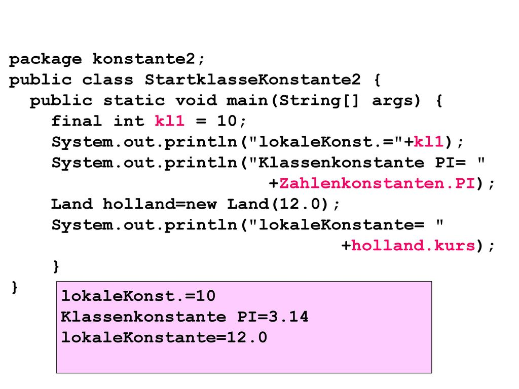 package konstante2; public class StartklasseKonstante2 { public static void main(String[] args) { final int kl1 = 10; System.out.println( lokaleKonst.= +kl1); System.out.println( Klassenkonstante PI= +Zahlenkonstanten.PI); Land holland=new Land(12.0); System.out.println( lokaleKonstante= +holland.kurs); } }